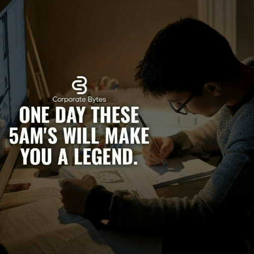 Corporate, Legend, and One: Corporate Bytes  ONE DAY THESE  5AM'S WILL MAKE  YOU A LEGEND.
