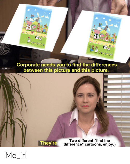 """Cartoons, Irl, and Me IRL: Corporate needs you to find the differences  between this picture and this picture.  Two different """"find the  difference"""" cartoons, enjoy:)  They're Me_irl"""