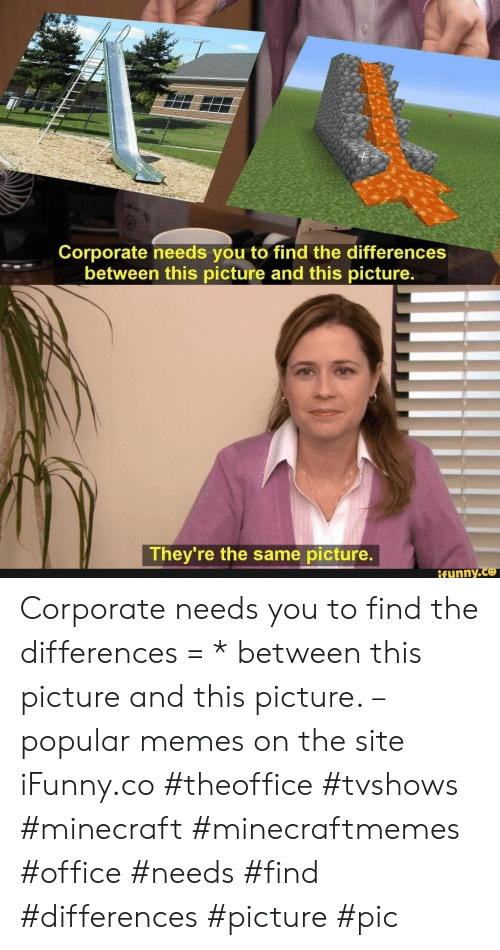 Popular Memes: Corporate needs you to find the differences  between this picture and this picture.  They're the same picture.  ifynny.co Corporate needs you to find the differences = * between this picture and this picture. – popular memes on the site iFunny.co #theoffice #tvshows #minecraft #minecraftmemes #office #needs #find #differences #picture #pic