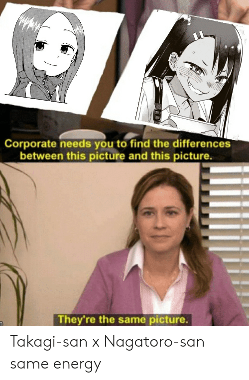 Takagi San: Corporate needs you to find the differences  between this picture and this picture.  They're the same picture. Takagi-san x Nagatoro-san same energy