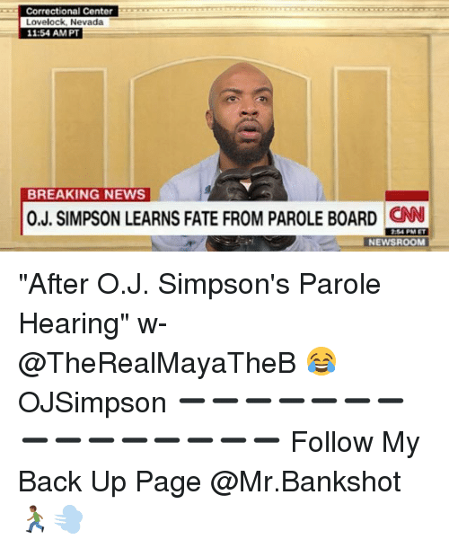 "Memes, News, and The Simpsons: Correctional Center  Lovelock, Nevada  11:54 AMPT  BREAKING NEWS  0.J. SIMPSON LEARNS FATE FROM PAROLE BOARD CN  4 PM ET  NEWSROOM ""After O.J. Simpson's Parole Hearing"" w- @TheRealMayaTheB 😂 OJSimpson ➖➖➖➖➖➖➖➖➖➖➖➖➖➖➖ Follow My Back Up Page @Mr.Bankshot 🏃🏾💨"