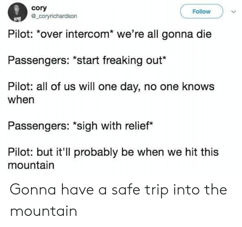 "the mountain: cory  a_coryrichardson  Follow  Pilot: *over intercom* we're all gonna die  Passengers: ""start freaking out*  Pilot: all of us will one day, no one knows  when  Passengers: ""sigh with relief  Pilot: but it'll probably be when we hit this  mountain Gonna have a safe trip into the mountain"