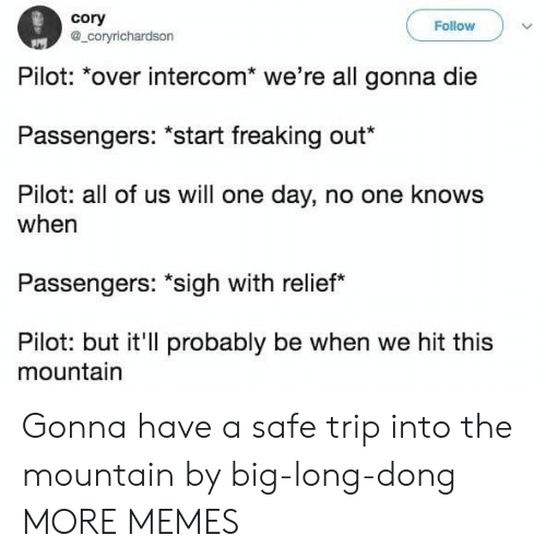 "the mountain: cory  a_coryrichardson  Follow  Pilot: *over intercom* we're all gonna die  Passengers: ""start freaking out*  Pilot: all of us will one day, no one knows  when  Passengers: ""sigh with relief  Pilot: but it'll probably be when we hit this  mountain Gonna have a safe trip into the mountain by big-long-dong MORE MEMES"