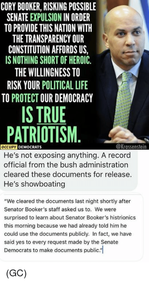 "Life, Memes, and True: CORY BOOKER, RISKING POSSIBLE  SENATE EXPULSION IN ORDER  TO PROVIDE THIS NATION WITH  THE TRANSPARENCY OUR  CONSTITUTION AFFORDS US,  IS NOTHING SHORT OF HEROIC  THE WILLINGNESS TO  RISK YOUR POLITICAL LIFE  TO PROTECT OUR DEMOCRACY  IS TRUE  PATRIOTISM  @Krassenstein  OCCUPY DEMO  He's not exposing anything. A record  official from the bush administration  cleared these documents for release  He's showboating  ""We cleared the documents last night shortly after  Senator Booker's staff asked us to. We were  surprised to learn about Senator Booker's histrionics  this morning because we had already told him he  could use the documents publicly. In fact, we have  said yes to every request made by the Senate  Democrats to make documents publc. (GC)"