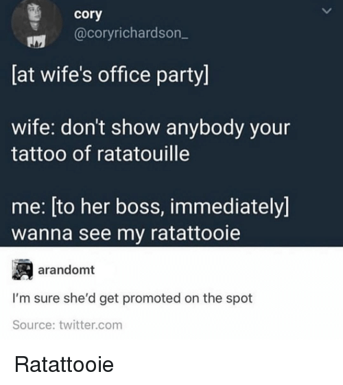 Party, Twitter, and Ratatouille: cory  @coryrichardson_  [at wife's office party]  wife: don't show anybody your  tattoo of ratatouille  me: [to her boss, immediately]  wanna see my ratattooie  arandomt  I'm sure she'd get promoted on the spot  Source: twitter.com Ratattooie