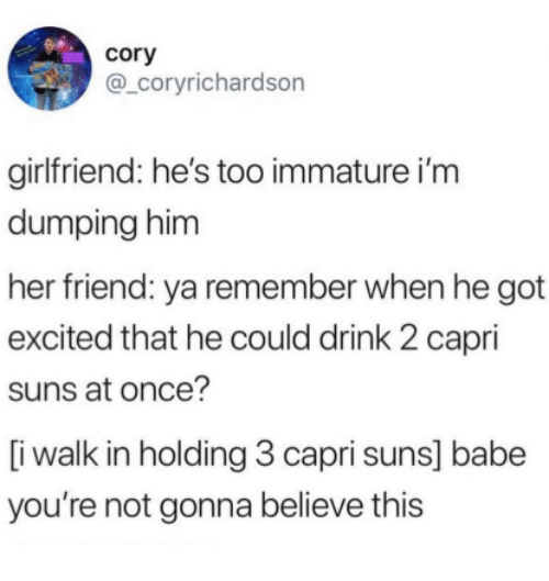 immature: cory  @_coryrichardson  girlfriend: he's too immature i'm  dumping him  her friend: ya remember when he got  excited that he could drink 2 capri  suns at once?  [i walk in holding 3 capri suns] babe  you're not gonna believe this