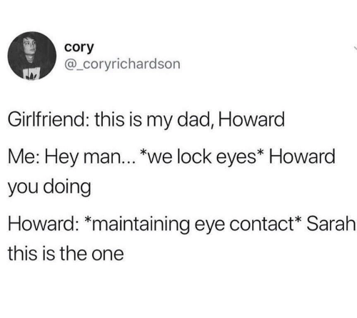 "Dad, Girlfriend, and Eye: cory  @_coryrichardson  Girlfriend: this is my dad, Howard  Me: Hey man... ""we lock eyes* Howard  you doing  Howard: *maintaining eye contact Sarah  this is the one"