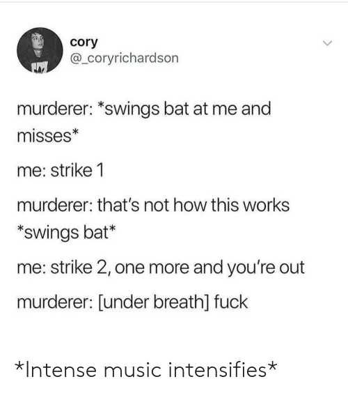 Music, Fuck, and Intensifies: cory  @_coryrichardson  murderer: *swings bat at me and  misses*  me: strike 1  murderer: that's not how this works  swings bat*  me: strike 2, one more and you're out  murderer: [under breath] fuck *Intense music intensifies*