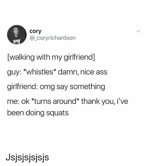 nice ass: cory  @_coryrichardson  [walking with my girlfriend]  guy: *whistles* damn, nice ass  girlfriend: omg say something  me: ok *turns around* thank you, i've  been doing squats Jsjsjsjsjsjs