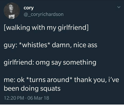 nice ass: cory  @_coryrichardson  [walking with my girlfriend]  guy: *whistles* damn, nice ass  girlfriend: omg say something  me: ok *turns around* thank you, i've  been doing squats  12:20 PM-06 Mar 18