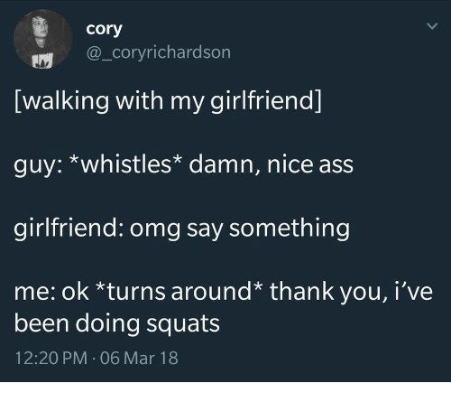 nice ass: cory  @_coryrichardson  [walking with my girlfriend]  guy: *whistles* damn, nice ass  girlfriend: omg say something  me: ok *turns around* thank you, i've  been doing squats  12:20 PM 06 Mar 18