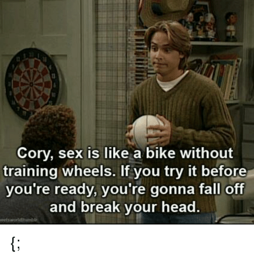 Memes, Train, and Bike: Cory, sex is like a bike without  training wheels. If you try it before  you're ready, you're gonna fall off  and break your head {;