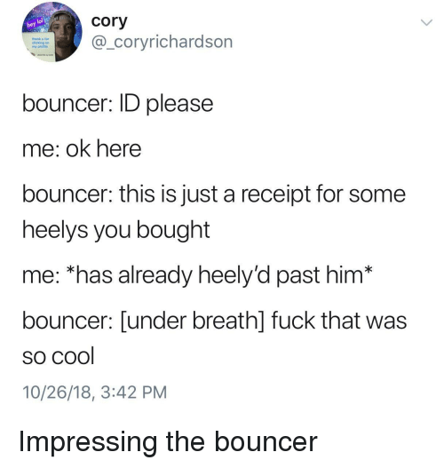 Cool, Fuck, and Receipt: cory  thank u for  clicking on  my profile  _coryrichardson  bouncer: ID please  me: ok here  bouncer: this is just a receipt for some  heelys vou bought  me: *has already heely'd past him*  bouncer: [under breath] fuck that was  so cool  10/26/18, 3:42 PM Impressing the bouncer