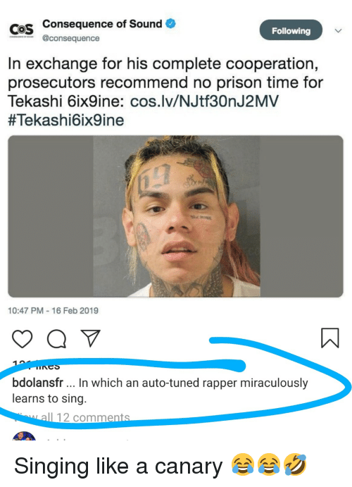 Funny, Singing, and Prison: Cos Consequence of Sound  COS  Following  @consequence  In exchange for his complete cooperation,  prosecutors recommend no prison time for  Tekashi 6ix9ine: cos.lv/NJtf30nJ2MV  #Tekashi6ix9ine  10:47 PM-16 Feb 2019  bdolansfr In which an auto-tuned rapper miraculously  learns to sing.  I 12 comment