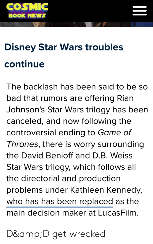 Bad, Disney, and Game of Thrones: COSMIC  =  BOOK NEWS  Disney Star Wars troubles  continue  The backlash has been said to be so  bad that rumors are offering Rian  Johnson's Star Wars trilogy has been  canceled, and now following the  controversial ending to Game of  Thrones, there is worry surrounding  the David Benioff and D.B. Weiss  Star Wars trilogy, which follows all  the directorial and production  problems under Kathleen Kennedy,  who has has been replaced as the  main decision maker at LucasFilm D&D get wrecked