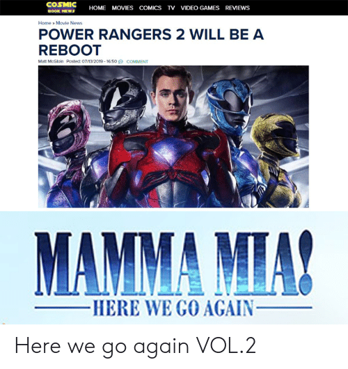News, Power Rangers, and Video Games: COSMIC  HOME MOVIESCOMICS TV VIDEO GAMES REVIEWS  BOOK NEWS  Home Movie News  POWER RANGERS 2 WILL BE A  REBOOT  Matt McGloin Posted: 07/13/2019-1650  COMMENT  MAMMA MIA!  -HERE WE GO AGAIN- Here we go again VOL.2