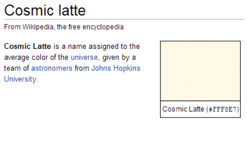 johns hopkins: Cosmic latte  l rom Wiki, e free elopn  Cosmic Latte is a name assigned to the  average color of the universe, given by a  team of astronomers from Johns Hopkins  University  Cosmic Latte (#FFF8E7)