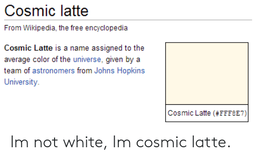 johns hopkins: Cosmic latte  l rom Wiki, e free elopn  Cosmic Latte is a name assigned to the  average color of the universe, given by a  team of astronomers from Johns Hopkins  University  Cosmic Latte (#FFF8E7) Im not white, Im cosmic latte.