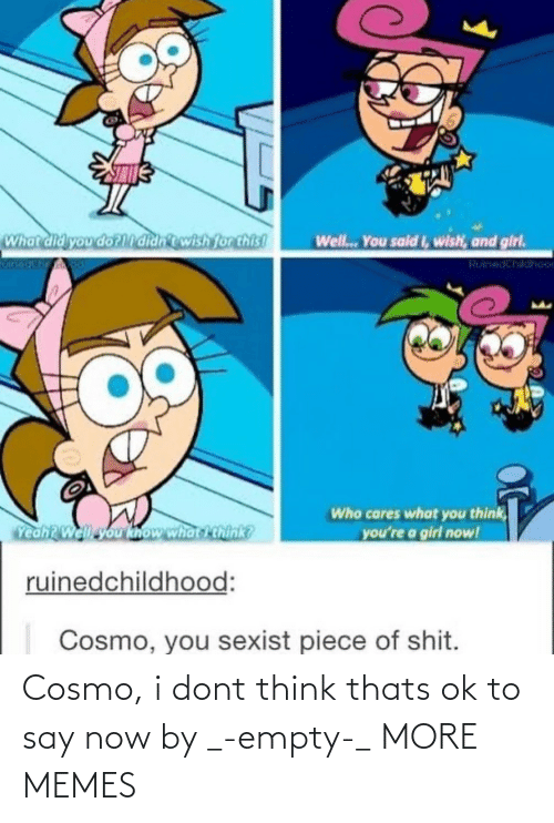 empty: Cosmo, i dont think thats ok to say now by _-empty-_ MORE MEMES