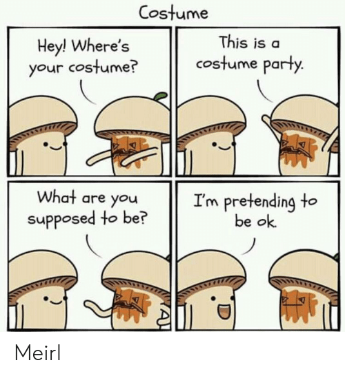 Party, MeIRL, and You: Costume  This is a  Hey! Where's  your costume?  costume party.  What are you  I'm pretending to  be ok  supposed to be?  A! Meirl
