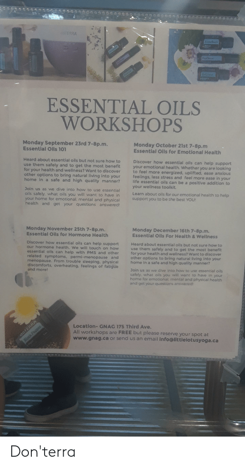 Life, Best, and Black: COTERRA  T  P  ante  ESSENΤIAL  OILS  WORKSHOPS  Monday September 23rd 7-8p.m.  Essential Oils 101  Monday October 21st 7-8p.m  Essential Oils for Emotional Health  Heard about essential oils but not sure how to  use them safely and to get the most benefit  for your health and wellness? Want to discover  other options to bring natural living into your  home in a safe and high quality manner?  Discover how essential oils can help support  your emotional health. Whether you are looking  to feel more energized, uplifted, ease anxious  feelings, less stress and feel more ease in your  life essential oils can be a positive addition to  your wellness toolkit.  Join us as we dive into how to use essential  oils safely. what oils you will want to have in  your home for emotional. mental and physical  health and get your questions answered!  Learn about oils for our emotional health to help  support you to be the best YOU!  Monday November 25th 7-8p.m.  Essential Oils for Hormone Health  Monday December 16th 7-8p.m.  Essential Oils For Health & Wellness  Discover how essential oils can help support  our hormone health. We will touch on how  essential oils can help with PMS and other  related symptoms, permi-menopause and  menopause. From trouble sleeping, physical  discomforts, overheating, feelings of fatigue  and more!  Heard about essential oils but not sure how to  use them safely and to get the most benefit  for your health and wellness? Want to discover  other options to bring natural living into your  home in a safe and high quality manner?  Join us as we dive into how to use essential oils  safely, what oils you will want to have in your  home for emotional, mental and physical health  and get your questions answered!  Location- GNAG 175 Third Ave.  All workshops  www.gnag.ca or send us an email info@littielotusyoga.ca  are FREE but please reserve your spot at  COTERRA  Black Peoper Don'terra