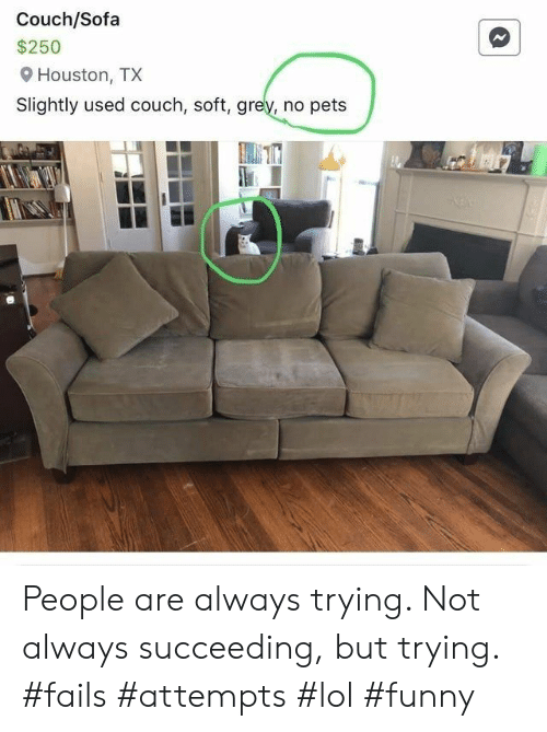 Funny, Lol, and Pets: Couch/Sofa  $250  Houston, TX  Slightly used couch, soft, grey, no pets People are always trying. Not always succeeding, but trying. #fails #attempts #lol #funny