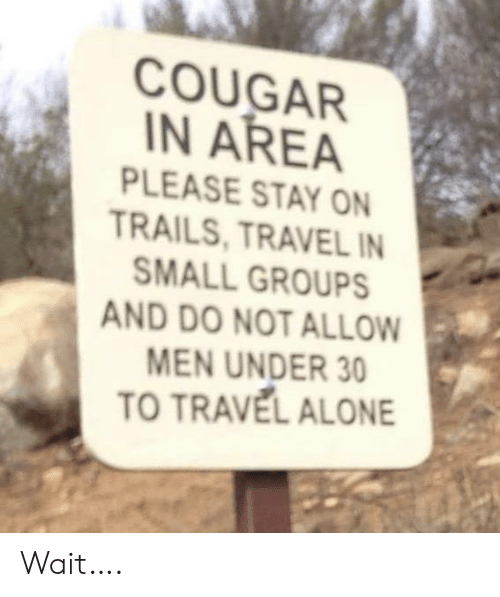 Being Alone, Travel, and Cougar: COUGAR  N AREA  PLEASE STAY ON  TRAILS, TRAVEL IN  SMALL GROUPS  AND DO NOT ALLOW  MEN UNDER 30  TO TRAVEL ALONE Wait….
