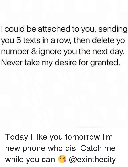 Deleters: could be attached to you, sending  you 5 texts in a row, then delete yo  number & ignore you the next day.  Never take my desire for granted Today I like you tomorrow I'm new phone who dis. Catch me while you can 😘 @exinthecity