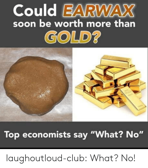 """Club, Soon..., and Tumblr: Could EARWAX  soon be worth more than  GOLD  Top economists say """"What? No"""" laughoutloud-club:  What? No!"""