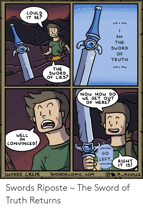 Returns: COULD  IT BE?  AM  THE  SWORD  OF  TRUTH  THE  SWORD  OF LIES?  NOW HOW DO  WE GET OUT  OF HERE?  WELL  I'M  CONVINCED!  GO  LEFT.  RIGHT  IT IS!  SWORDS COMIC.COM  SWORDS CXCIX  Oʻr @_MJWILLS Swords Riposte ~ The Sword of Truth Returns
