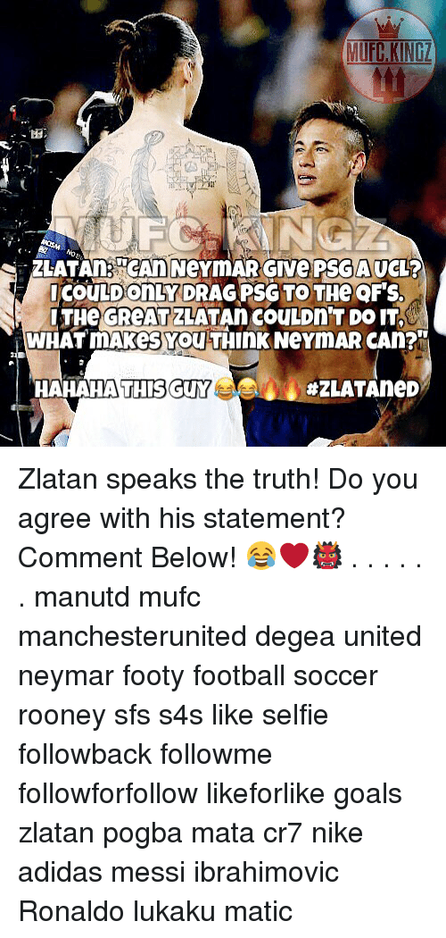 tink: COULD ONLY DRAG PSG TO THe OF'S  LTHe GReATZLATAn COULDn'T DO IT  WHAT MAkes You TInK NeYmAR CAn?  HAHAHA THI  SGUY  Zlatan speaks the truth! Do you agree with his statement? Comment Below! 😂❤️👹 . . . . . . manutd mufc manchesterunited degea united neymar footy football soccer rooney sfs s4s like selfie followback followme followforfollow likeforlike goals zlatan pogba mata cr7 nike adidas messi ibrahimovic Ronaldo lukaku matic