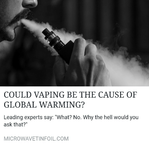 """Experts: COULD VAPING BE THE CAUSE OF  GLOBAL WARMING?  Leading experts say: """"What? No. Why the hell would you  ask that?""""  MICROWAVETINFOIL.COM"""