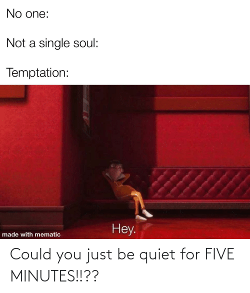 Quiet: Could you just be quiet for FIVE MINUTES!!??