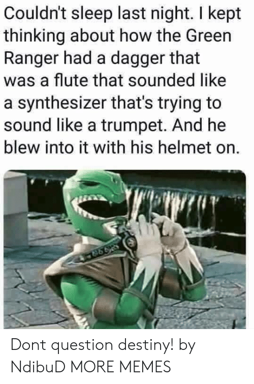 Dank, Destiny, and Memes: Couldn't sleep last night. I kept  thinking about how the Green  Ranger had a dagger that  was a flute that sounded like  a synthesizer that's trying to  sound like a trumpet. And he  blew into it with his helmet on. Dont question destiny! by NdibuD MORE MEMES