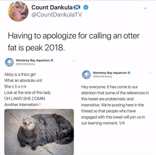 otter: Count DankulaX  @CountDankulaTV  Having to apologize for calling an otter  fat is peak 2018  Monterey Bay Aquarium  @MontereyAq  Monterey Bay Aquarium  @MontereyAq  Abby is a thicc girl  What an absolute unit  Shechonk  Look at the size of this lady  OH LAWD SHE COMIN  Another Internetism!  Hey everyone. It has come to our  attention that some of the references in  this tweet are problematic and  insensitive. We're posting here in the  thread so that people who have  engaged with this tweet will join us in  our learning moment. 1/4