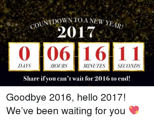 Countdown, 2017, and Mexican Word of the Day: COUNTDOWN TOA NEW YEAR!  2017  0 106 16 11  DAYS  HOURS  MINUTES SECONDS  Share if you can't wait for 2016 to end! Goodbye 2016, hello 2017! We've been waiting for you 💖