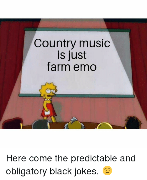 obligatory: Country music  is just  farm emo Here come the predictable and obligatory black jokes. 😒