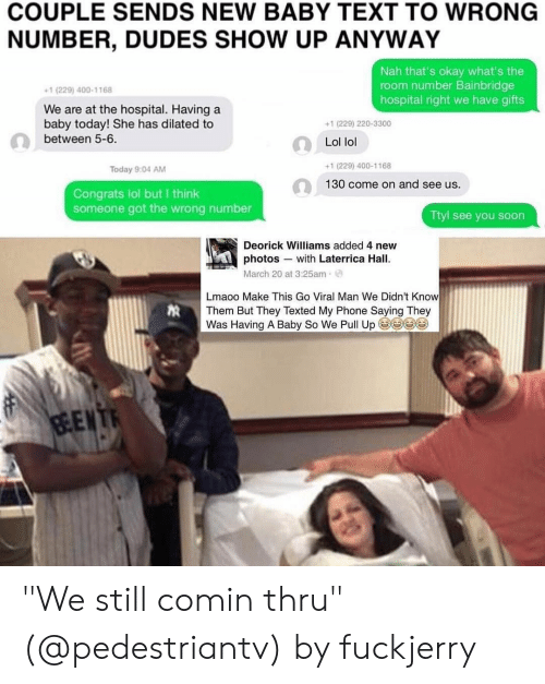"""Fuckjerry: COUPLE SENDS NEW BABY TEXT TO WRONG  NUMBER, DUDES SHOW UP ANYWAY  Nah that's okay what's the  room number Bainbridge  hospital right we have gifts  +1 (229) 400-1168  We are at the hospital. Having a  baby today! She has dilated to  between 5-6  +1 (229) 220-3300  Lol lol  +1 (229) 400-1168  Today 9:04 AM  130 come on and see us.  Congrats lol but I think  someone got the wrong number  Ttyl see you soon  Deorick Williams added 4 new  photos with Laterrica Hall  March 20 at 3:25am  Lmaoo Make This Go Viral Man We Didn't Know  Them But They Texted My Phone Saying They  Was Having A Baby So We Pull Up  BEENTR """"We still comin thru"""" (@pedestriantv) by fuckjerry"""