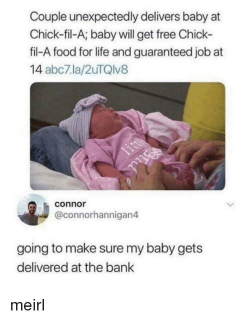 Abc7: Couple unexpectedly delivers baby at  Chick-fil-A; baby will get free Chick-  fil-A food for life and guaranteed job at  14 abc7.la/2uTQlv8  connor  @connorhannigan4  going to make sure my baby gets  delivered at the bank meirl