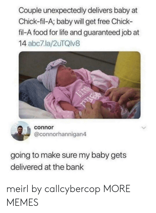 Abc7: Couple unexpectedly delivers baby at  Chick-fil-A; baby will get free Chick-  fil-A food for life and guaranteed job at  14 abc7.la/2uTQlv8  connor  @connorhannigan4  going to make sure my baby gets  delivered at the bank meirl by callcybercop MORE MEMES