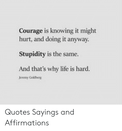 Affirmations: Courage is knowing it might  hurt, and doing it anyway  Stupidity is the same.  And that's why life is hard.  Jereny Goldberg Quotes Sayings and Affirmations