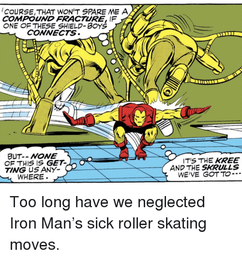 Spare Me: COURSE,THAT WON'T SPARE ME A  COMPOUND FRACTURE, IF  NE  F THESE SHIELD-BOY'S  CONNECTS  OF THIS IS GET-  TING US ANY  WHERE.  ITS THE KREE  AND THE SKRULLS  WE'VE GOTTO… Too long have we neglected Iron Man's sick roller skating moves.