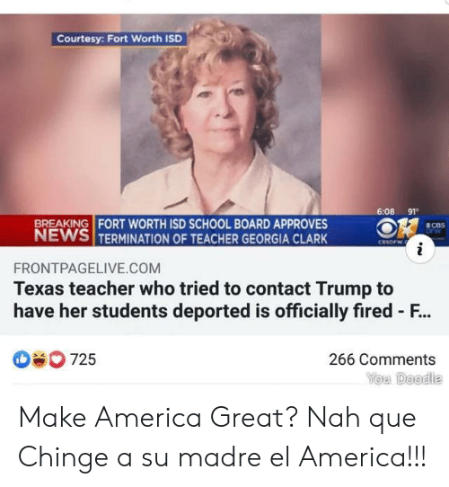 America, News, and School: Courtesy: Fort Worth ISD  6:08 91  BREAKING FORT WORTH ISD SCHOOL BOARD APPROVES  NEWS TERMINATION OF TEACHER GEORGIA CLARK  8CBS  DFW  CBSDFW.  i  FRONTPAGELIVE.COM  Texas teacher who tried to contact Trump to  have her students deported is officially fired - F...  725  266 Comments  You Doodle Make America Great? Nah que Chinge a su madre el America!!!