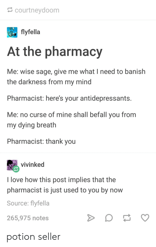 Sage: courtneydoom  flyfella  At the pharmacy  Me: wise sage, give me what I need to banish  the darkness from my mind  Pharmacist: here's your antidepressants  Me: no curse of mine shall befall you from  my dying breath  Pharmacist: thank you  vivinked  I love how this post implies that the  pharmacist is just used to you by now  Source: flyfella  265,975 notes potion seller