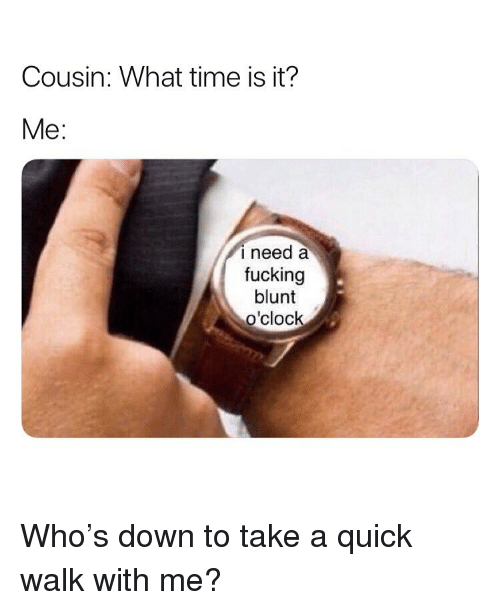 Fucking, Weed, and Marijuana: Cousin: What time is it?  Me:  i need a  fucking  blunt  o'clock Who's down to take a quick walk with me?