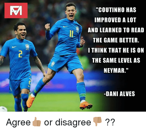 """Memes, Neymar, and The Game: """"COUTINHO HAS  IMPROVED A LOT  AND LEARNED TO READ  THE GAME BETTER  I THINK THAT HE IS ON  THE SAME LEVEL AS  NEYMAR.""""  -DANI ALVES Agree👍🏽 or disagree👎🏽 ??"""