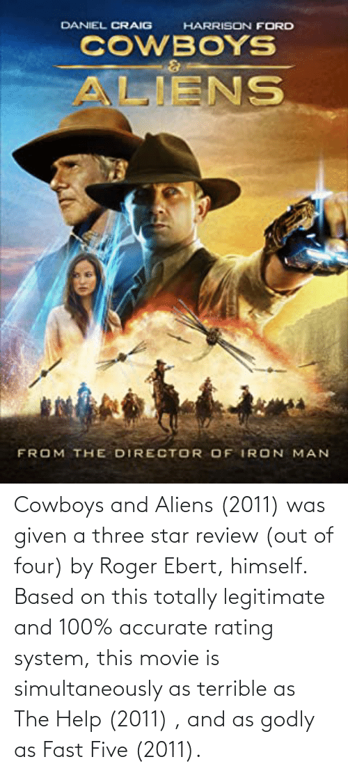 Roger Ebert: Cowboys and Aliens (2011) was given a three star review (out of four) by Roger Ebert, himself. Based on this totally legitimate and 100% accurate rating system, this movie is simultaneously as terrible as The Help (2011) , and as godly as Fast Five (2011).