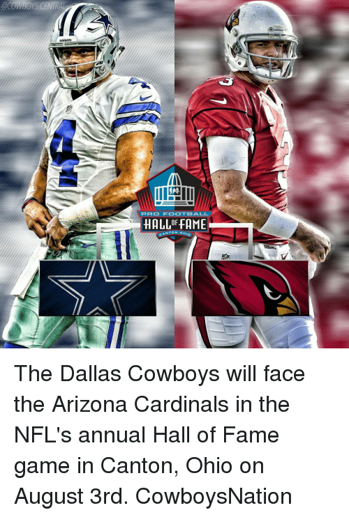 Arizona Cardinals: @COWBOYS CENTRAL  PRO FOOTBALL  HALLOFFAME  CANTON, o The Dallas Cowboys will face the Arizona Cardinals in the NFL's annual Hall of Fame game in Canton, Ohio on August 3rd. CowboysNation