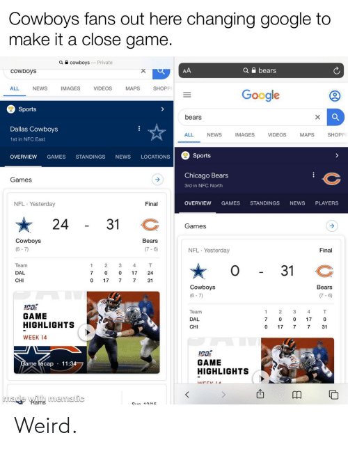 Chicago, Chicago Bears, and Dallas Cowboys: Cowboys fans out here changing google to  make it a close game.  Q A cowboys - Private  Q A bears  AA  Cowboys  IMAGES  VIDEOS  MAPS  SHOPP  ALL  NEWS  Google  2 Sports  bears  Dallas Cowboys  VIDEOS  SHOPP  NEWS  IMAGES  MAPS  ALL  1st in NFC East  Sports  OVERVIEW  GAMES  STANDINGS  NEWS  LOCATIONS  Chicago Bears  Games  3rd in NFC North  NFL · Yesterday  PLAYERS  OVERVIEW  GAMES  STANDINGS  NEWS  Final  24  31  Games  Cowboys  Bears  (7 - 6)  (6 - 7)  NFL · Yesterday  Final  Team  31  DAL  17  24  CHI  17  31  Cowboys  Bears  (6 - 7)  (7 - 6)  Team  2.  3  GAME  HIGHLIGHTS  DAL  17  CHI  17  31  WEEK 14  GAME  HIGHLIGHTS  Game récap  11:34  made with mematic  Rams  Sun 13/15 Weird.