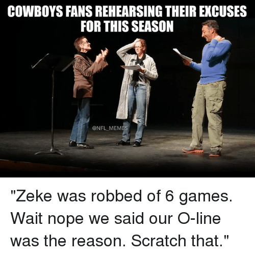 "Noping: COWBOYS FANS REHEARSING THEIR EXCUSES  FOR THIS SEASON  @NFL MEMES ""Zeke was robbed of 6 games. Wait nope we said our O-line was the reason. Scratch that."""